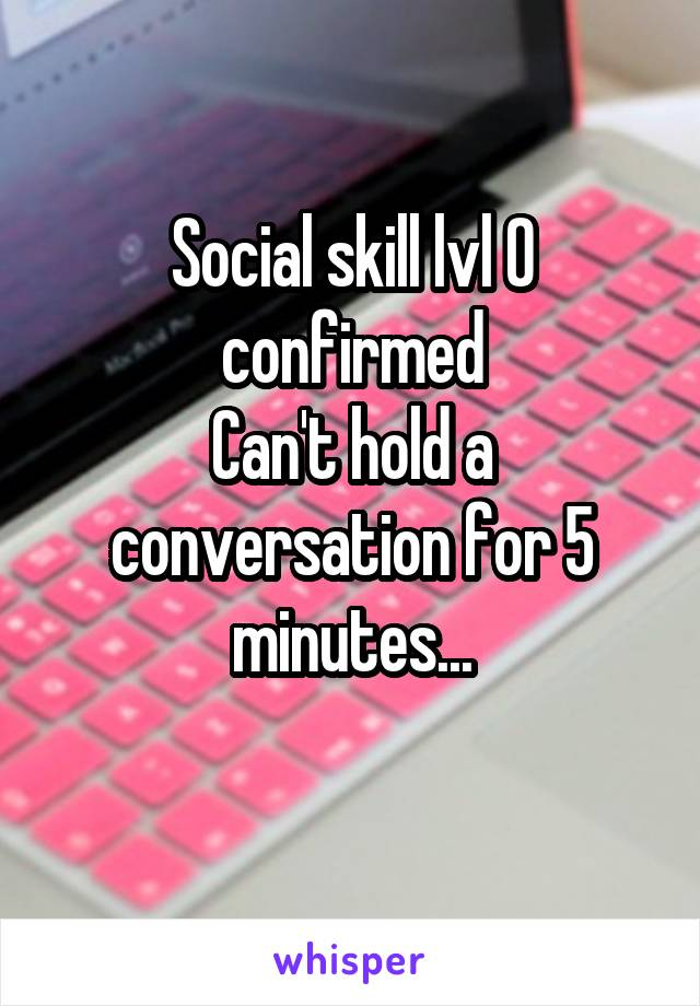 Social skill lvl 0 confirmed Can't hold a conversation for 5 minutes...