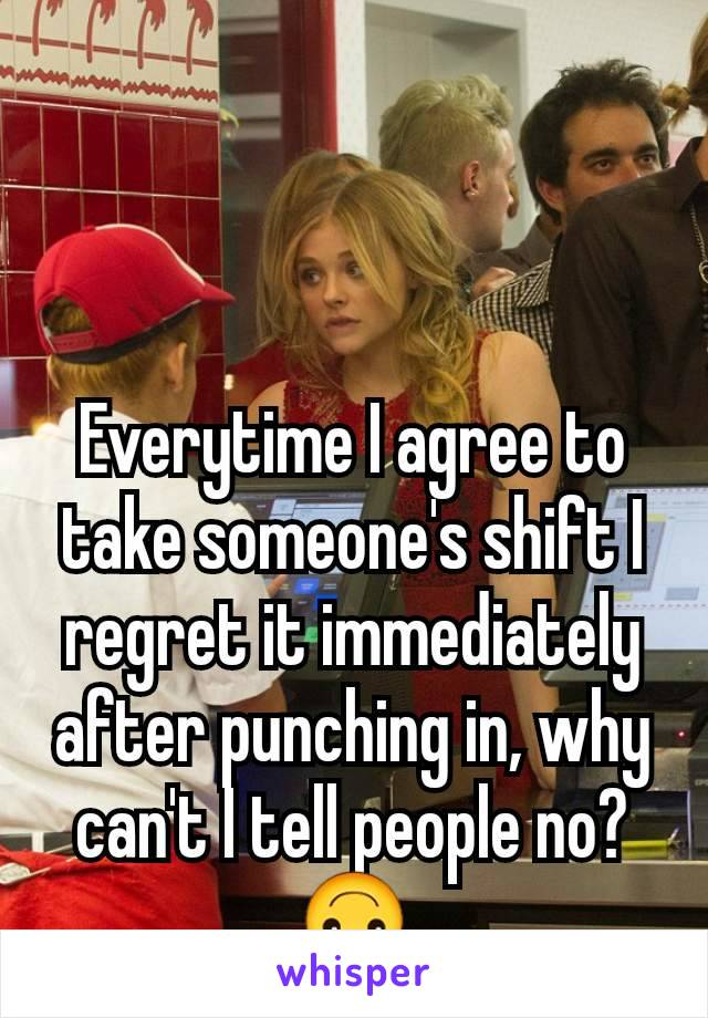 Everytime I agree to take someone's shift I regret it immediately after punching in, why can't I tell people no?🙃