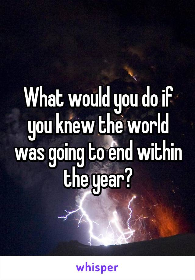 What would you do if you knew the world was going to end within the year?