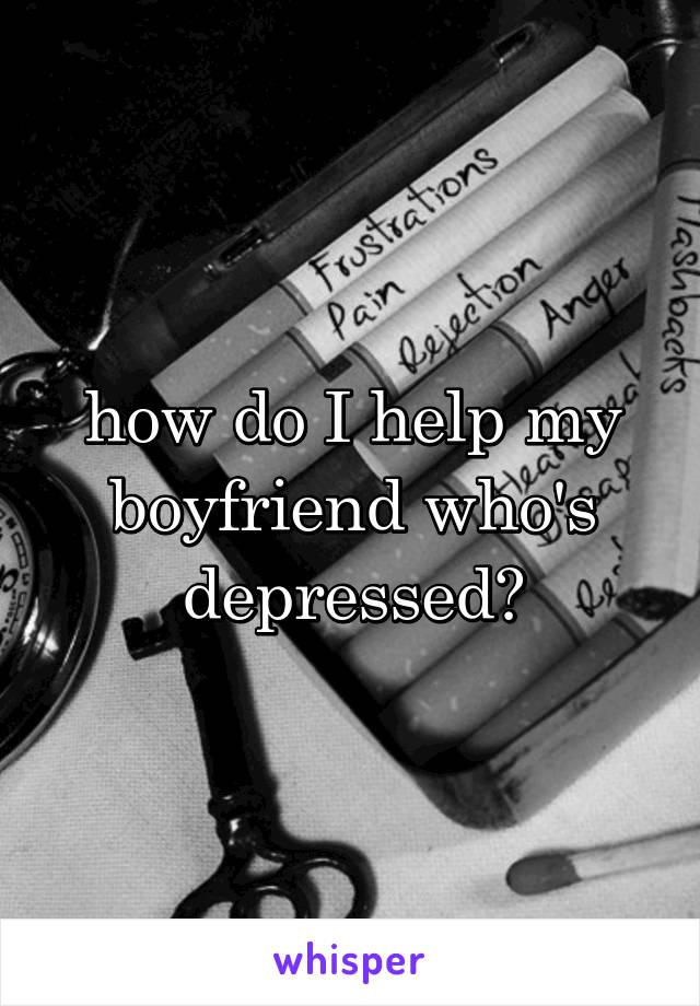 how do I help my boyfriend who's depressed?