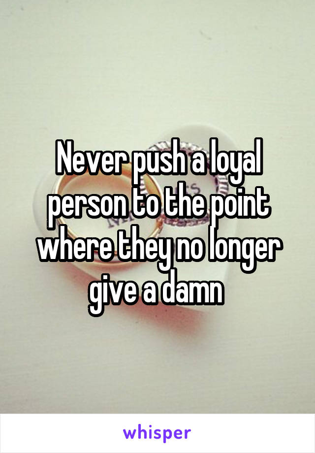 Never push a loyal person to the point where they no longer give a damn