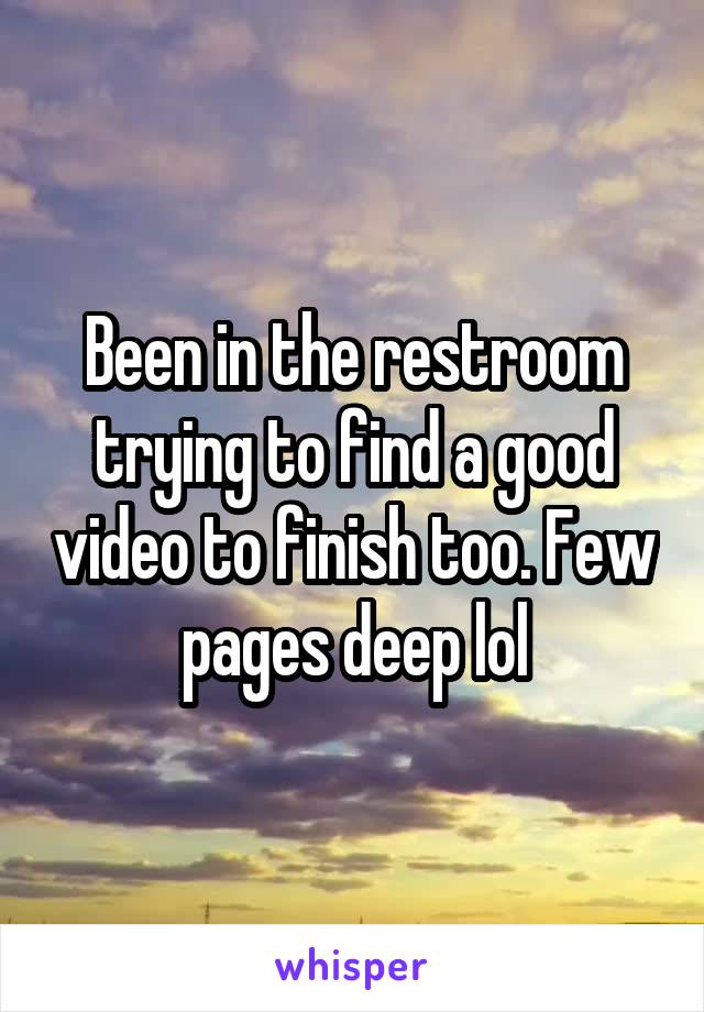 Been in the restroom trying to find a good video to finish too. Few pages deep lol