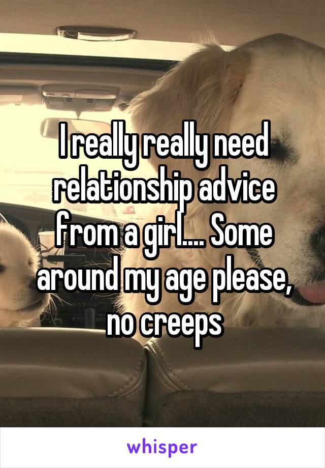 I really really need relationship advice from a girl.... Some around my age please, no creeps