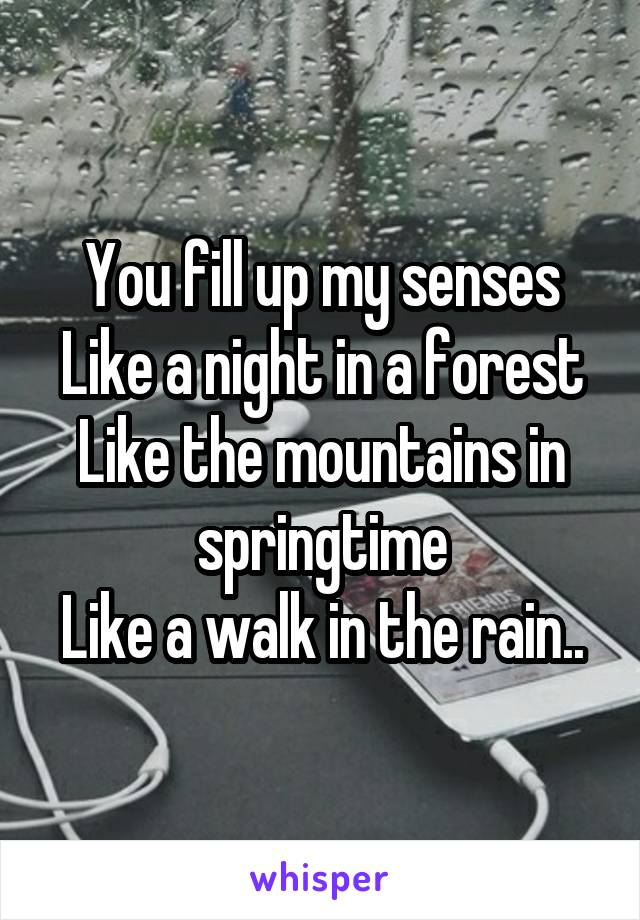 You fill up my senses Like a night in a forest Like the mountains in springtime Like a walk in the rain..