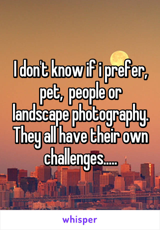 I don't know if i prefer, pet,  people or landscape photography. They all have their own challenges.....
