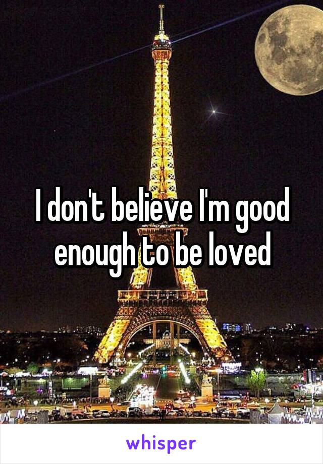 I don't believe I'm good enough to be loved