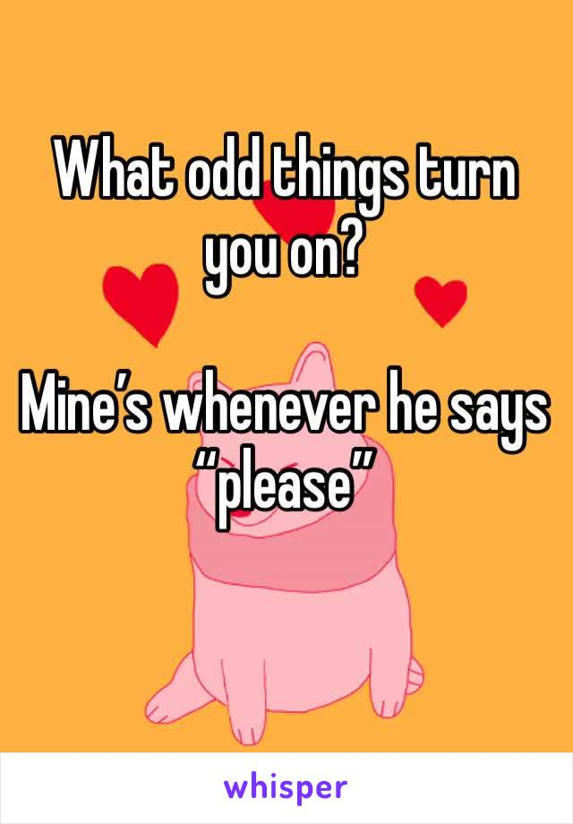 "What odd things turn you on?  Mine's whenever he says ""please"""