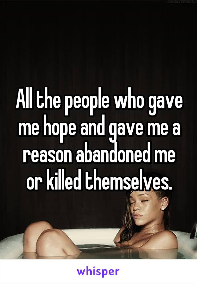 All the people who gave me hope and gave me a reason abandoned me or killed themselves.