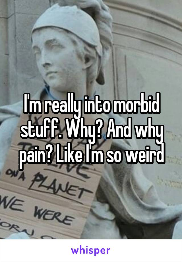 I'm really into morbid stuff. Why? And why pain? Like I'm so weird