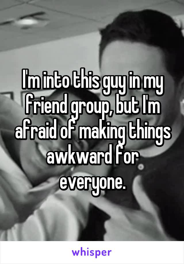 I'm into this guy in my friend group, but I'm afraid of making things awkward for everyone.