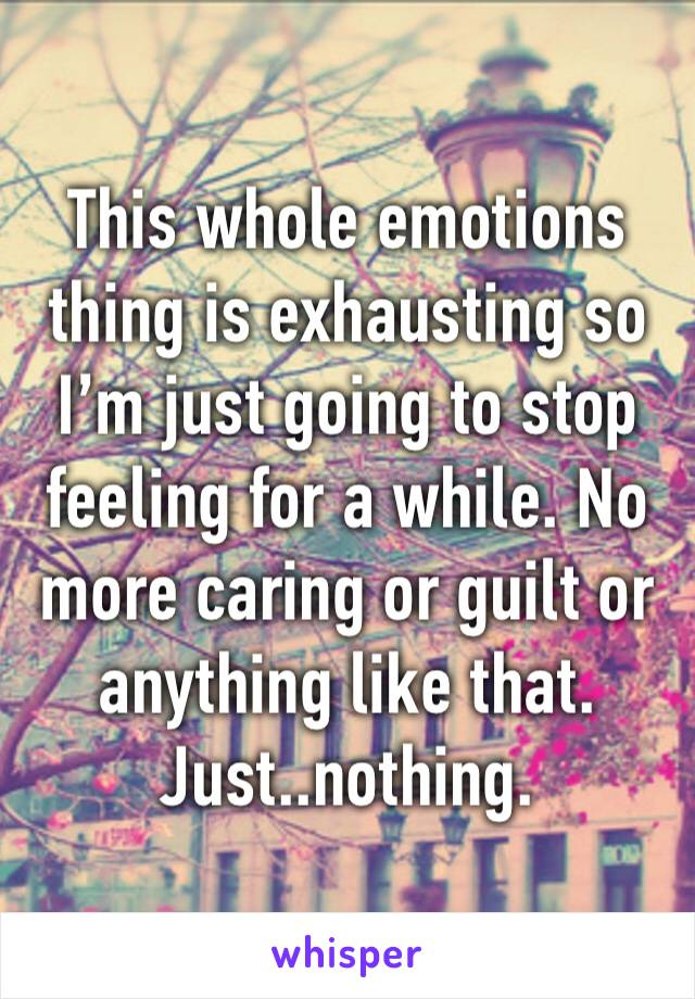 This whole emotions thing is exhausting so I'm just going to stop feeling for a while. No more caring or guilt or anything like that. Just..nothing.