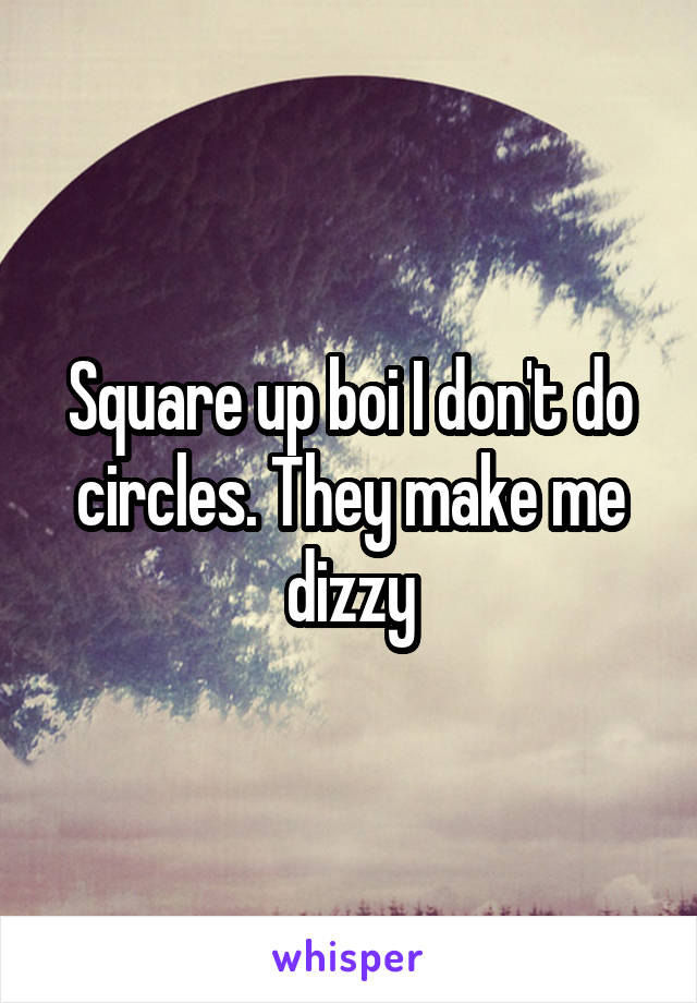 Square up boi I don't do circles. They make me dizzy
