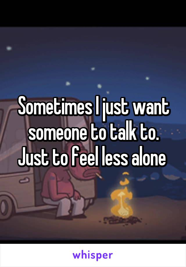 Sometimes I just want someone to talk to. Just to feel less alone