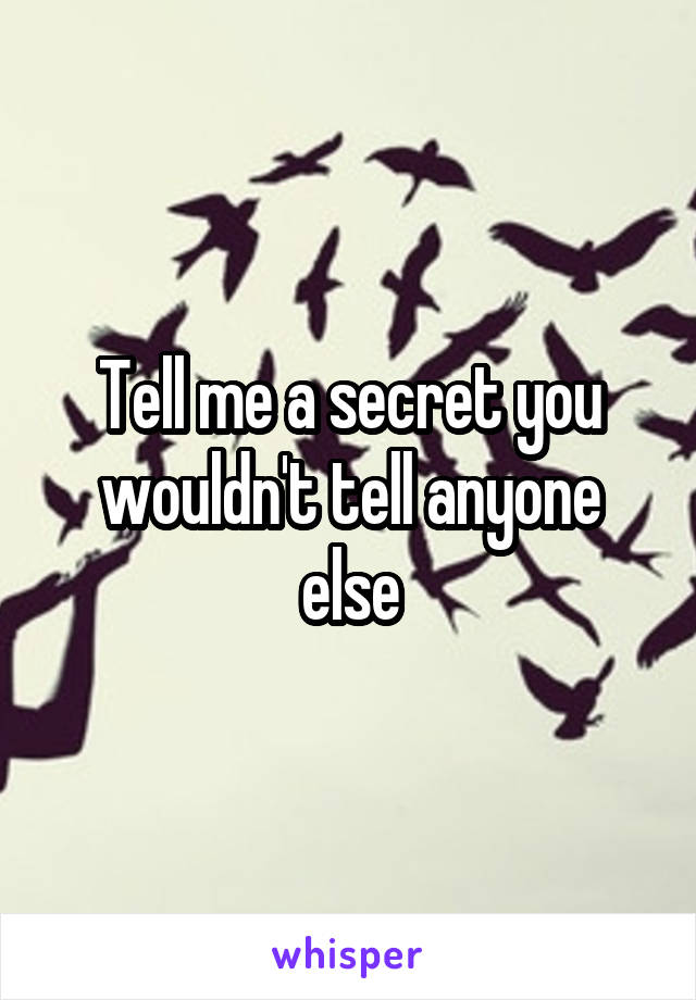 Tell me a secret you wouldn't tell anyone else