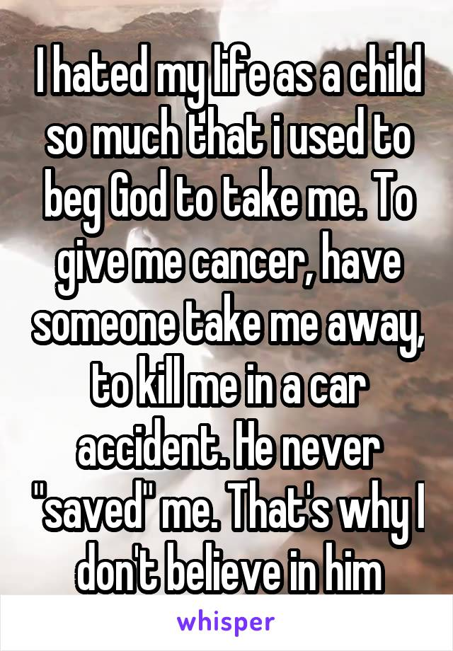 "I hated my life as a child so much that i used to beg God to take me. To give me cancer, have someone take me away, to kill me in a car accident. He never ""saved"" me. That's why I don't believe in him"
