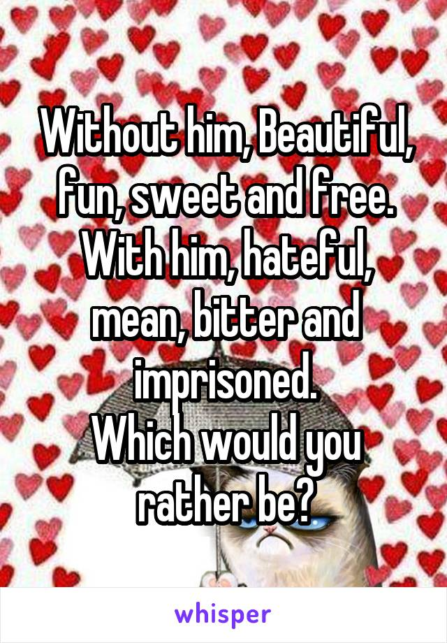 Without him, Beautiful, fun, sweet and free. With him, hateful, mean, bitter and imprisoned. Which would you rather be?