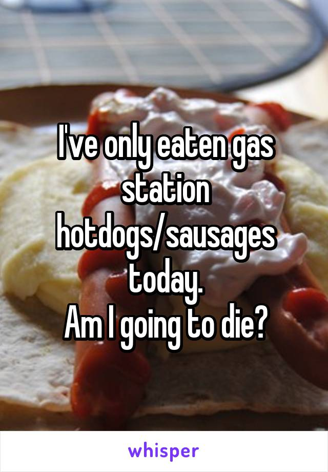 I've only eaten gas station hotdogs/sausages today. Am I going to die?