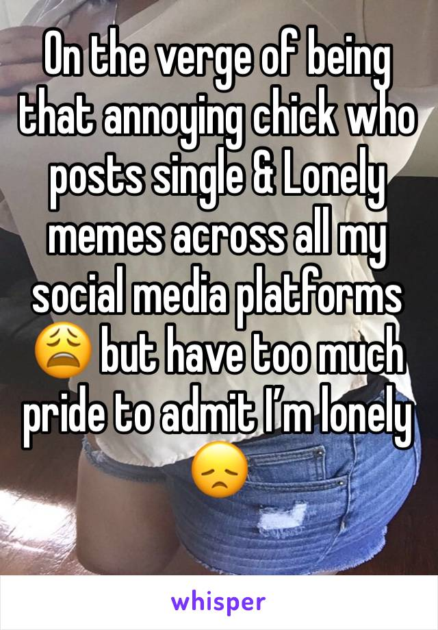 On the verge of being that annoying chick who posts single & Lonely memes across all my social media platforms 😩 but have too much pride to admit I'm lonely 😞