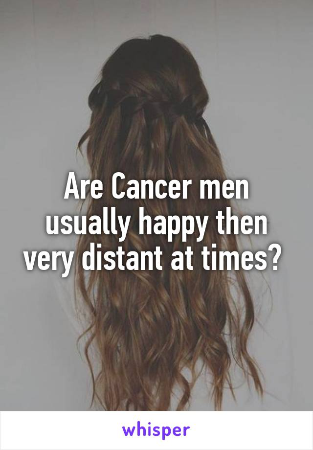 Are Cancer men usually happy then very distant at times?