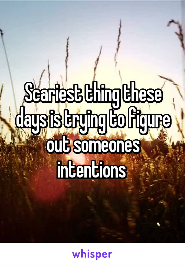 Scariest thing these days is trying to figure out someones intentions