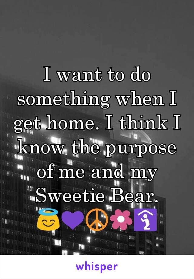I want to do something when I get home. I think I know the purpose of me and my Sweetie Bear. 😇💜☮️🌼🛐