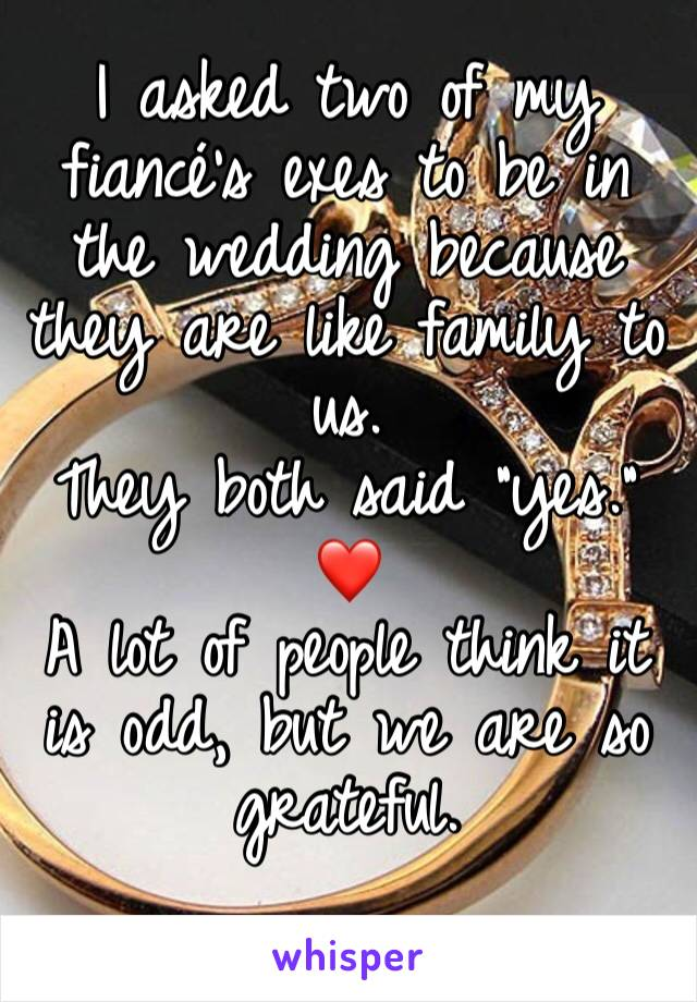"I asked two of my fiancé's exes to be in the wedding because they are like family to us. They both said ""yes."" ❤️ A lot of people think it is odd, but we are so grateful."