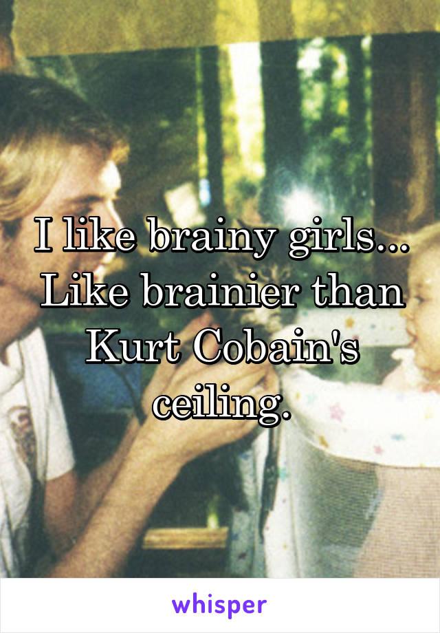 I like brainy girls... Like brainier than Kurt Cobain's ceiling.
