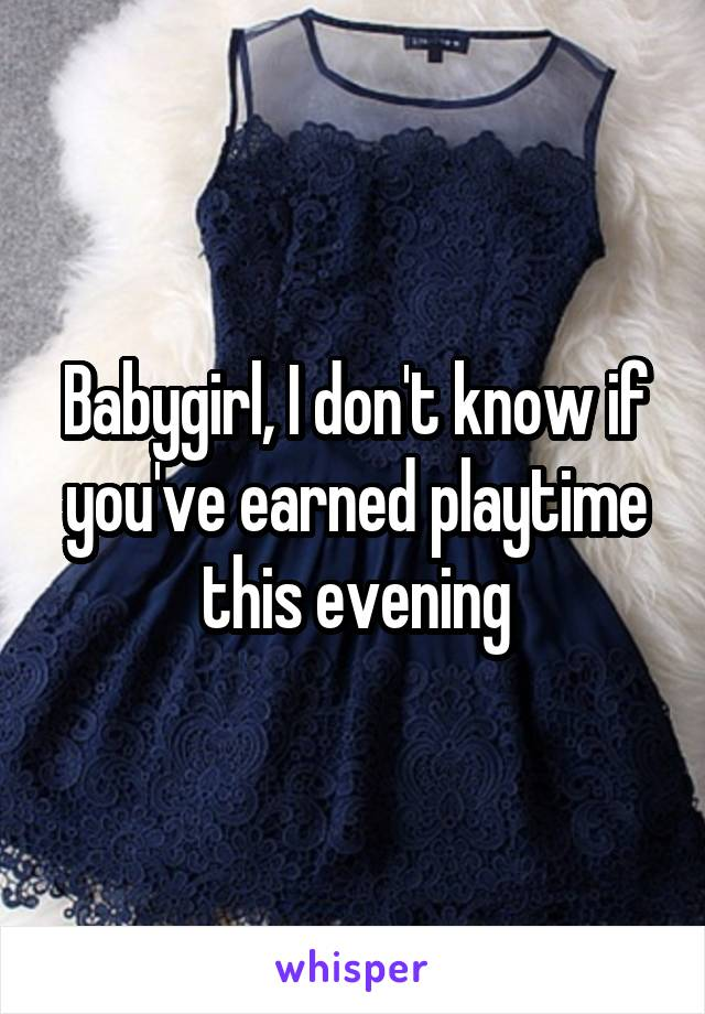Babygirl, I don't know if you've earned playtime this evening