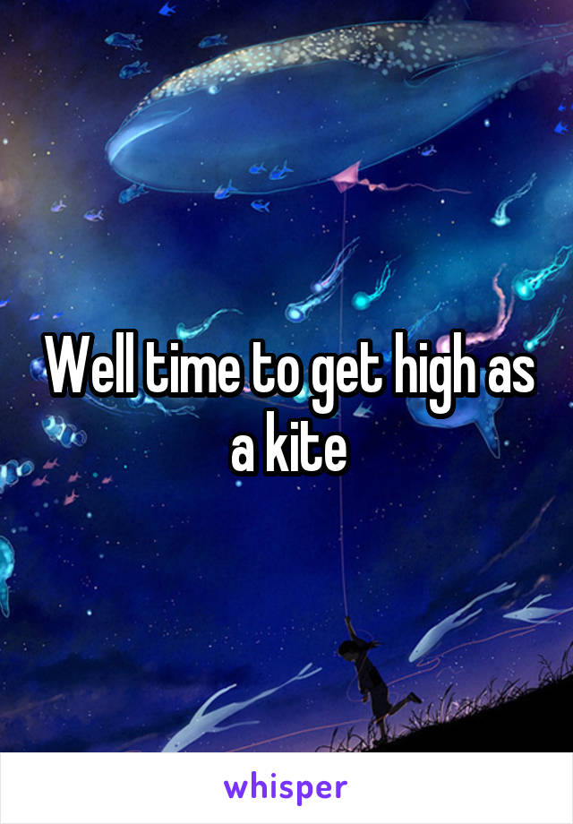 Well time to get high as a kite