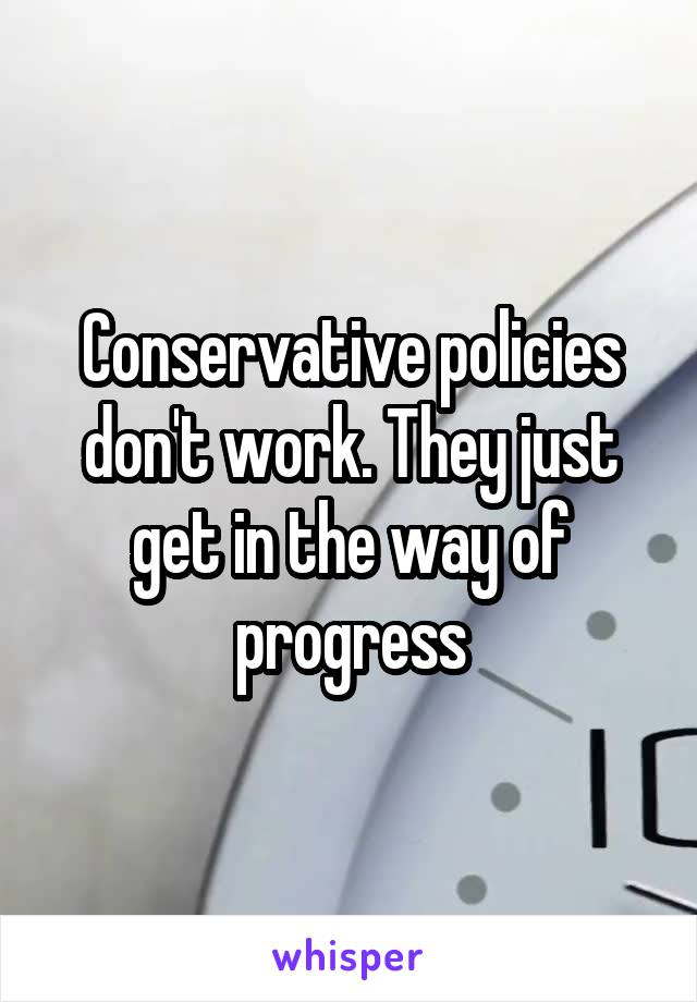 Conservative policies don't work. They just get in the way of progress