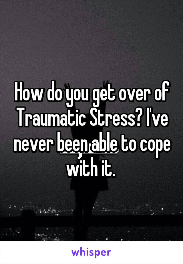How do you get over of Traumatic Stress? I've never been able to cope with it.