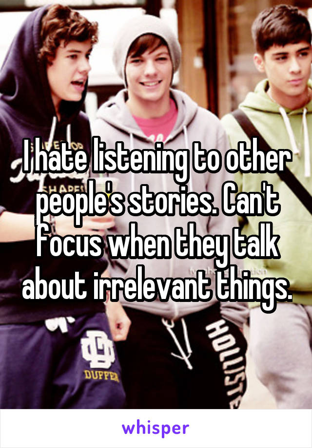 I hate listening to other people's stories. Can't focus when they talk about irrelevant things.