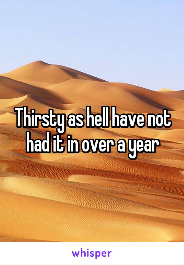 Thirsty as hell have not had it in over a year