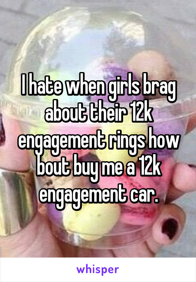 I hate when girls brag about their 12k engagement rings how bout buy me a 12k engagement car.