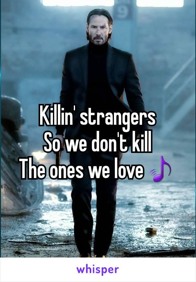 Killin' strangers So we don't kill The ones we love🎵