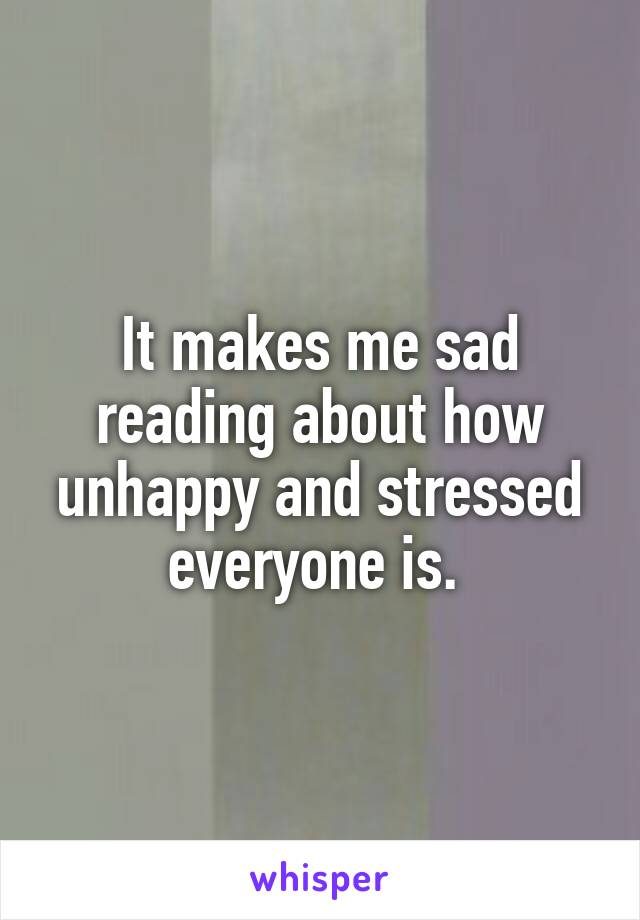It makes me sad reading about how unhappy and stressed everyone is.