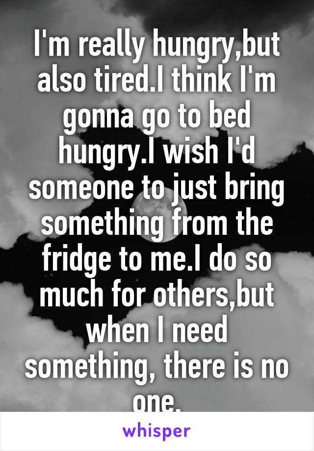 I'm really hungry,but also tired.I think I'm gonna go to bed hungry.I wish I'd someone to just bring something from the fridge to me.I do so much for others,but when I need something, there is no one.