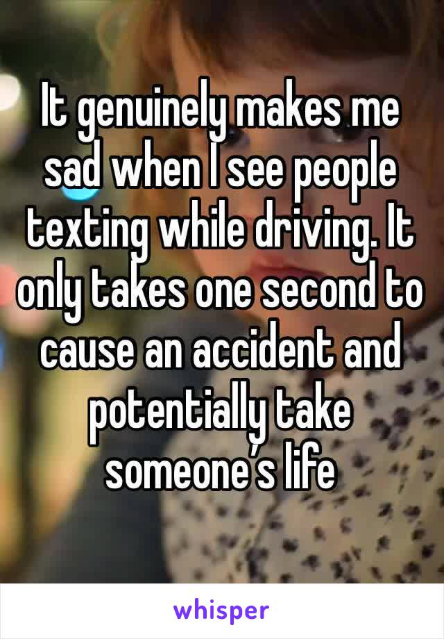 It genuinely makes me sad when I see people texting while driving. It only takes one second to cause an accident and potentially take someone's life