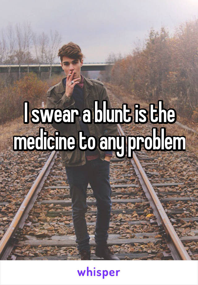 I swear a blunt is the medicine to any problem