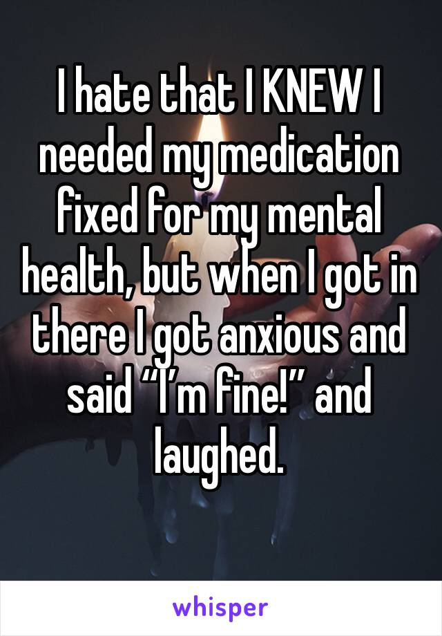 "I hate that I KNEW I needed my medication fixed for my mental health, but when I got in there I got anxious and said ""I'm fine!"" and laughed."
