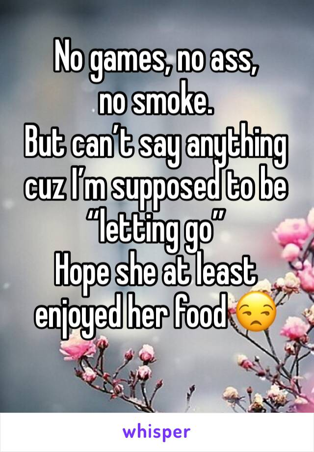 "No games, no ass, no smoke.  But can't say anything cuz I'm supposed to be ""letting go""  Hope she at least enjoyed her food 😒"