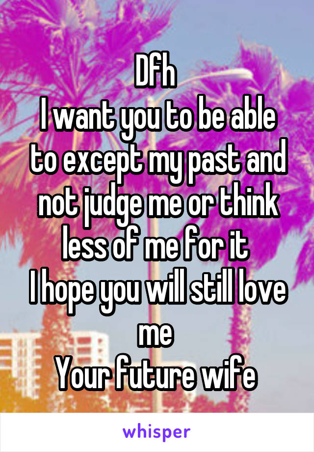 Dfh  I want you to be able to except my past and not judge me or think less of me for it  I hope you will still love me  Your future wife