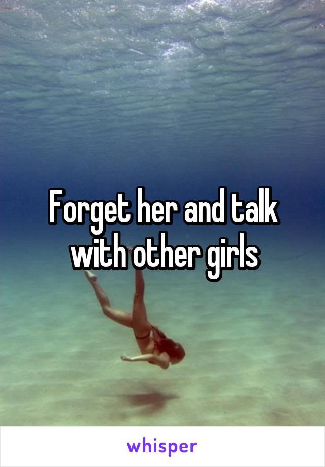Forget her and talk with other girls