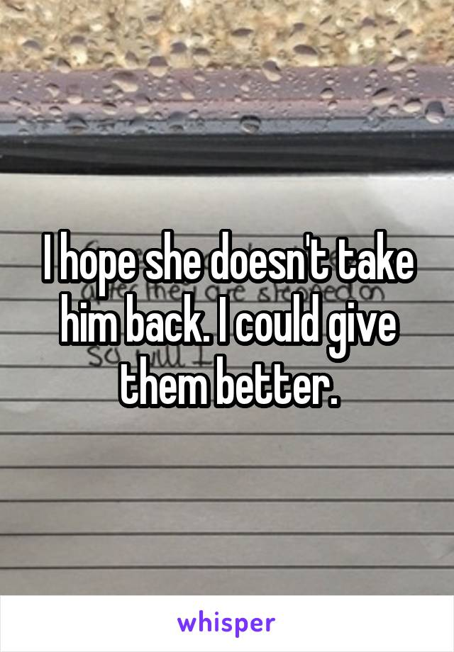 I hope she doesn't take him back. I could give them better.