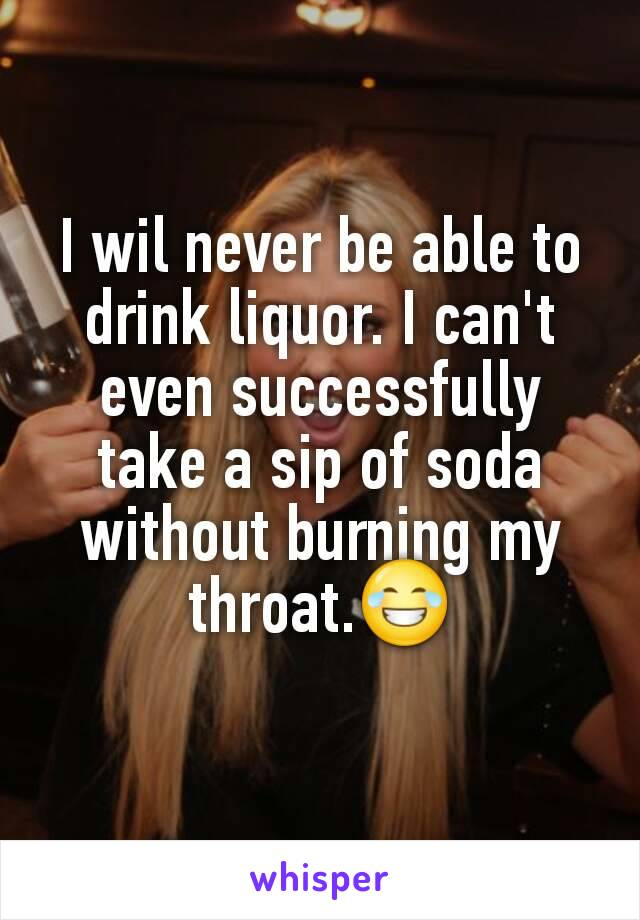 I wil never be able to drink liquor. I can't even successfully take a sip of soda without burning my throat.😂