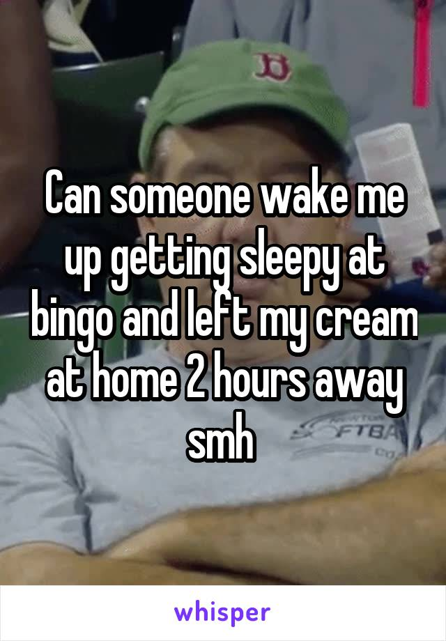Can someone wake me up getting sleepy at bingo and left my cream at home 2 hours away smh