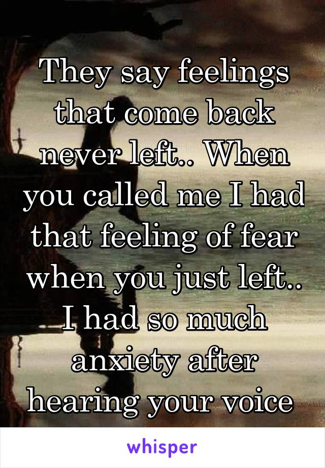 They say feelings that come back never left.. When you called me I had that feeling of fear when you just left.. I had so much anxiety after hearing your voice