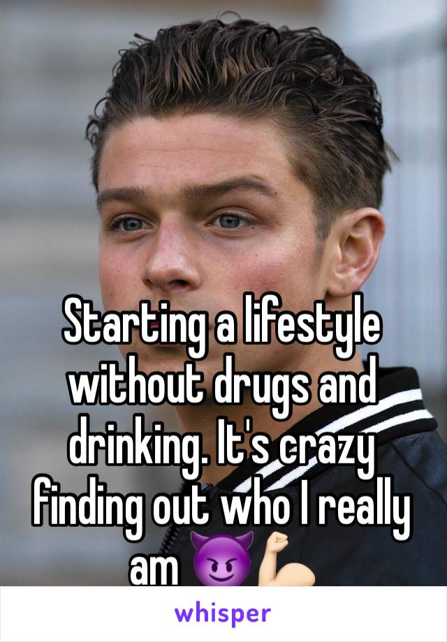 Starting a lifestyle without drugs and drinking. It's crazy finding out who I really am 😈💪🏻