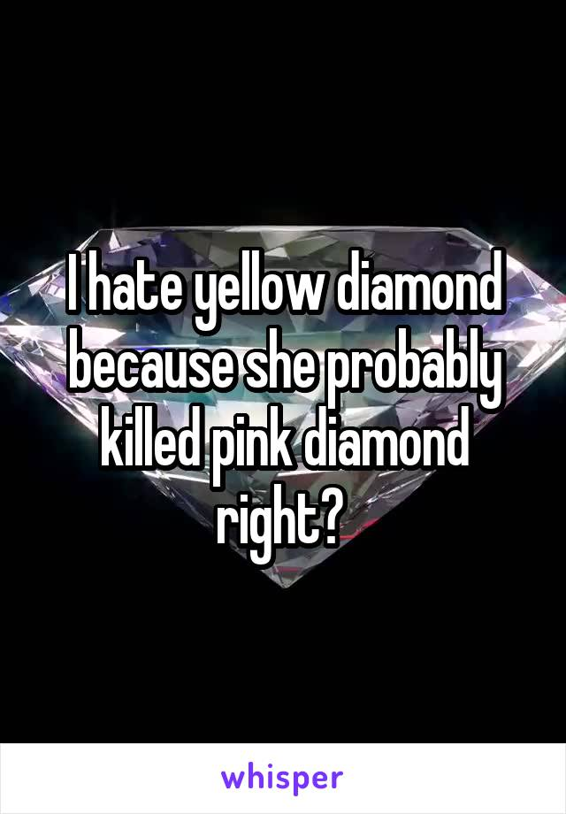 I hate yellow diamond because she probably killed pink diamond right?