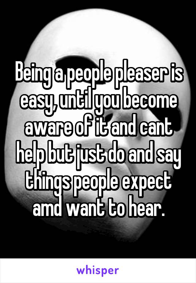 Being a people pleaser is easy, until you become aware of it and cant help but just do and say things people expect amd want to hear.